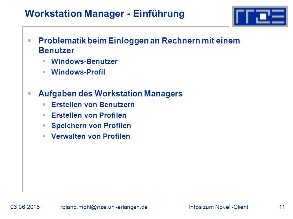 Infos zum Novell-Client03.06.2015roland.mohl@rrze.uni-erlangen.de11 Workstation Manager - Einführung  Problematik beim Einloggen an Rechnern mit einem Benutzer  Windows-Benutzer  Windows-Profil  Aufgaben des Workstation Managers  Erstellen von Benutzern  Erstellen von Profilen  Speichern von Profilen  Verwalten von Profilen