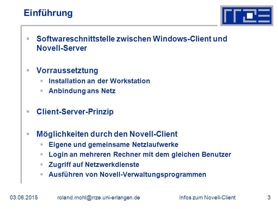 Infos zum Novell-Client03.06.2015roland.mohl@rrze.uni-erlangen.de3 Einführung  Softwareschnittstelle zwischen Windows-Client und Novell-Server  Vorraussetztung  Installation an der Workstation  Anbindung ans Netz  Client-Server-Prinzip  Möglichkeiten durch den Novell-Client  Eigene und gemeinsame Netzlaufwerke  Login an mehreren Rechner mit dem gleichen Benutzer  Zugriff auf Netzwerkdienste  Ausführen von Novell-Verwaltungsprogrammen