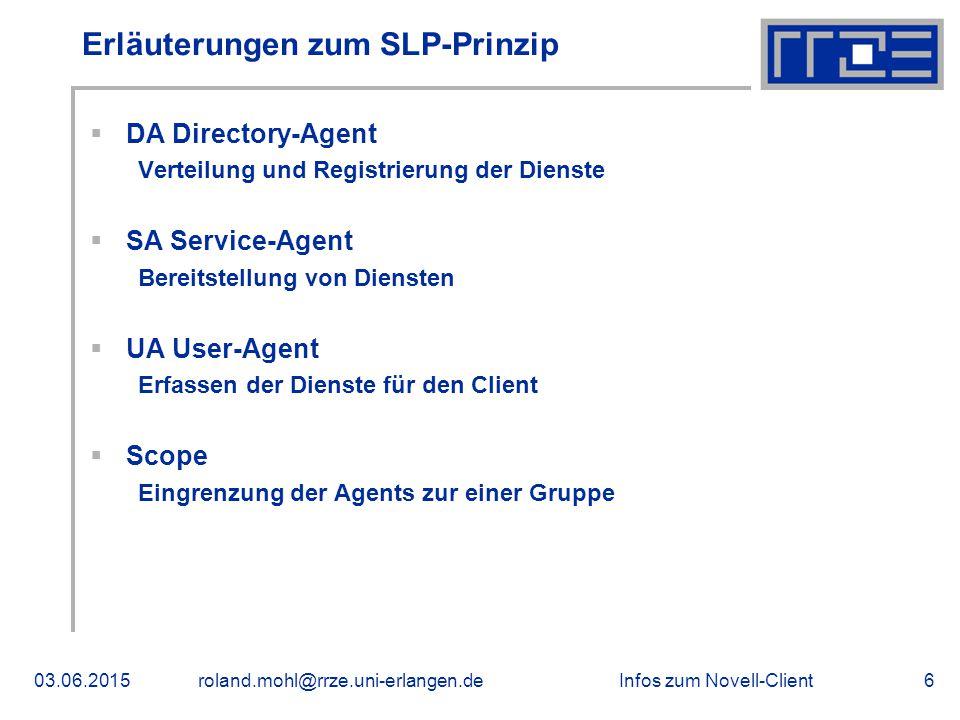 Infos zum Novell-Client03.06.2015roland.mohl@rrze.uni-erlangen.de6 Erläuterungen zum SLP-Prinzip  DA Directory-Agent Verteilung und Registrierung der Dienste  SA Service-Agent Bereitstellung von Diensten  UA User-Agent Erfassen der Dienste für den Client  Scope Eingrenzung der Agents zur einer Gruppe