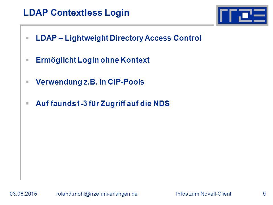 Infos zum Novell-Client03.06.2015roland.mohl@rrze.uni-erlangen.de9 LDAP Contextless Login  LDAP – Lightweight Directory Access Control  Ermöglicht Login ohne Kontext  Verwendung z.B.