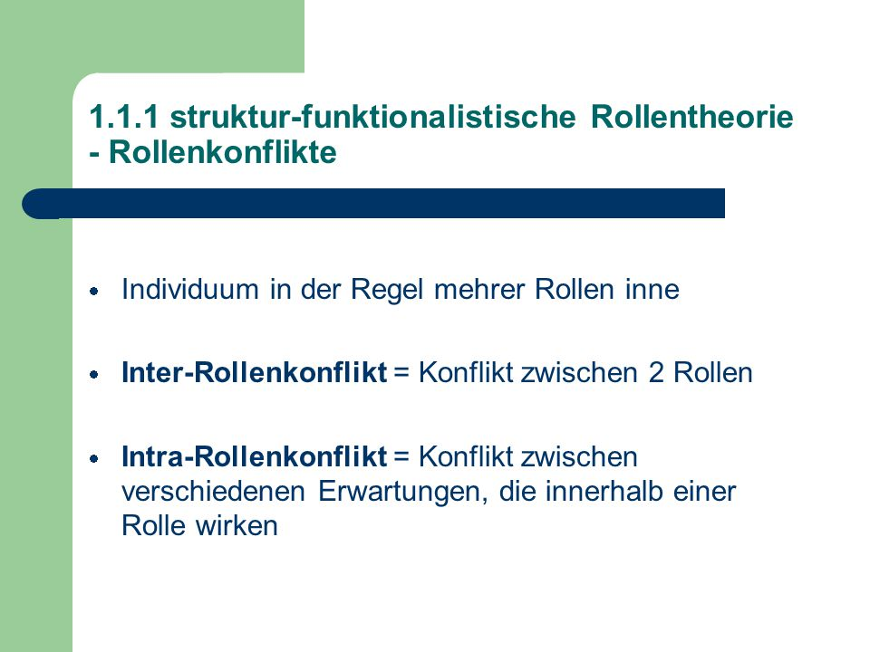 1.1.1 struktur-funktionalistische Rollentheorie - Rollenkonflikte  Individuum in der Regel mehrer Rollen inne  Inter-Rollenkonflikt = Konflikt zwischen 2 Rollen  Intra-Rollenkonflikt = Konflikt zwischen verschiedenen Erwartungen, die innerhalb einer Rolle wirken