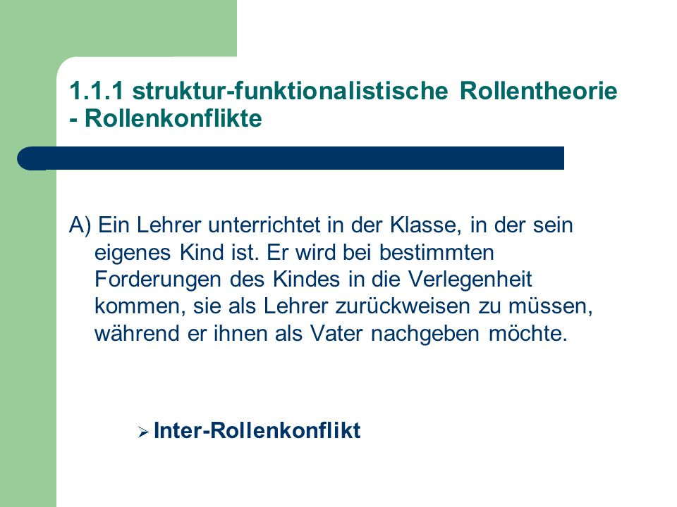 1.1.1 struktur-funktionalistische Rollentheorie - Rollenkonflikte A) Ein Lehrer unterrichtet in der Klasse, in der sein eigenes Kind ist.
