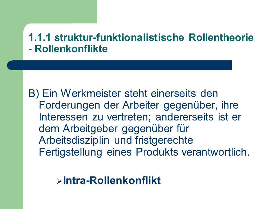 1.1.1 struktur-funktionalistische Rollentheorie - Rollenkonflikte B) Ein Werkmeister steht einerseits den Forderungen der Arbeiter gegenüber, ihre Interessen zu vertreten; andererseits ist er dem Arbeitgeber gegenüber für Arbeitsdisziplin und fristgerechte Fertigstellung eines Produkts verantwortlich.