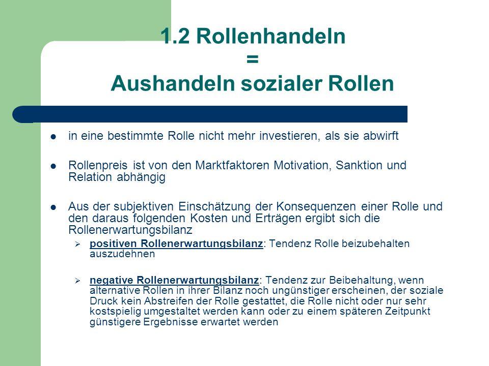 1.2 Rollenhandeln = Aushandeln sozialer Rollen in eine bestimmte Rolle nicht mehr investieren, als sie abwirft Rollenpreis ist von den Marktfaktoren Motivation, Sanktion und Relation abhängig Aus der subjektiven Einschätzung der Konsequenzen einer Rolle und den daraus folgenden Kosten und Erträgen ergibt sich die Rollenerwartungsbilanz  positiven Rollenerwartungsbilanz: Tendenz Rolle beizubehalten auszudehnen  negative Rollenerwartungsbilanz: Tendenz zur Beibehaltung, wenn alternative Rollen in ihrer Bilanz noch ungünstiger erscheinen, der soziale Druck kein Abstreifen der Rolle gestattet, die Rolle nicht oder nur sehr kostspielig umgestaltet werden kann oder zu einem späteren Zeitpunkt günstigere Ergebnisse erwartet werden