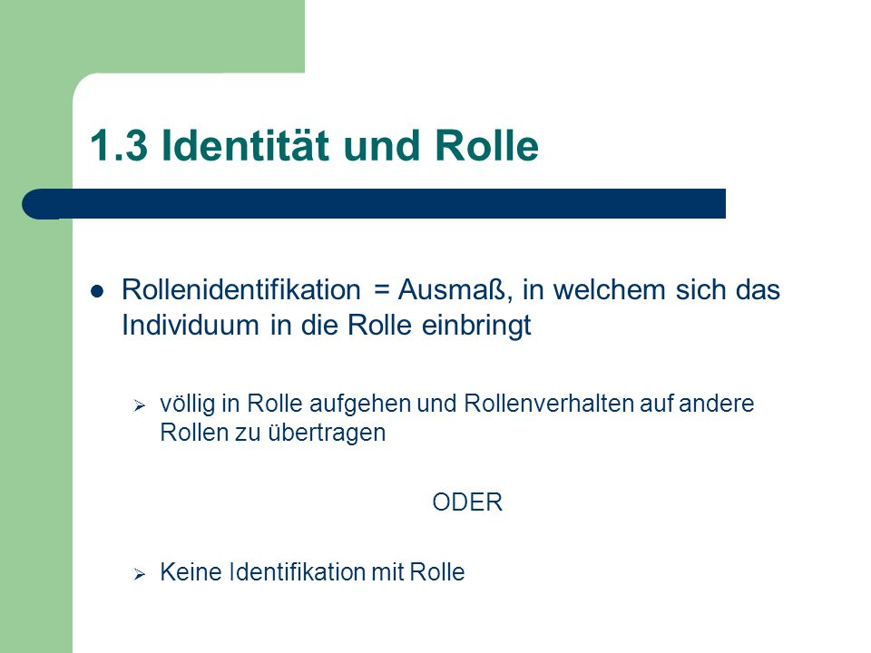 1.3 Identität und Rolle Rollenidentifikation = Ausmaß, in welchem sich das Individuum in die Rolle einbringt  völlig in Rolle aufgehen und Rollenverhalten auf andere Rollen zu übertragen ODER  Keine Identifikation mit Rolle