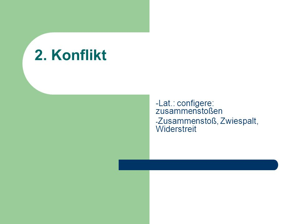 2. Konflikt -Lat.: configere: zusammenstoßen - Zusammenstoß, Zwiespalt, Widerstreit