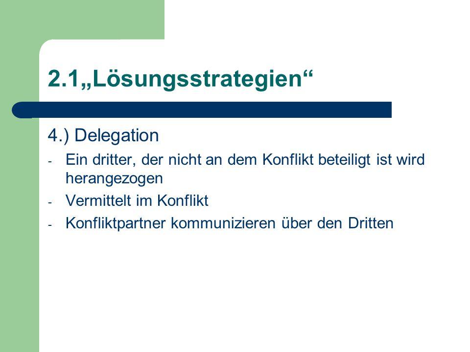 """2.1""""Lösungsstrategien 4.) Delegation - Ein dritter, der nicht an dem Konflikt beteiligt ist wird herangezogen - Vermittelt im Konflikt - Konfliktpartner kommunizieren über den Dritten"""