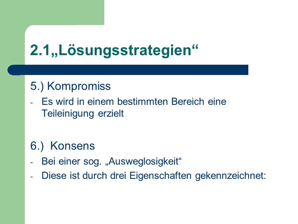 """2.1""""Lösungsstrategien 5.) Kompromiss - Es wird in einem bestimmten Bereich eine Teileinigung erzielt 6.) Konsens - Bei einer sog."""