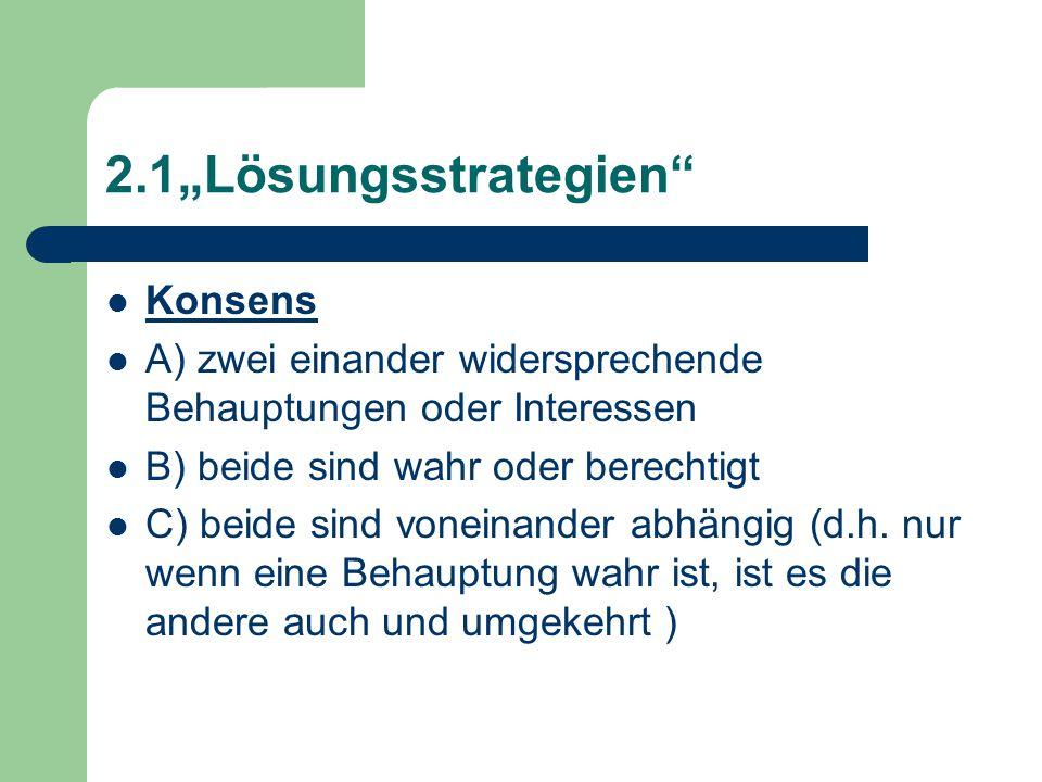 """2.1""""Lösungsstrategien Konsens A) zwei einander widersprechende Behauptungen oder Interessen B) beide sind wahr oder berechtigt C) beide sind voneinander abhängig (d.h."""