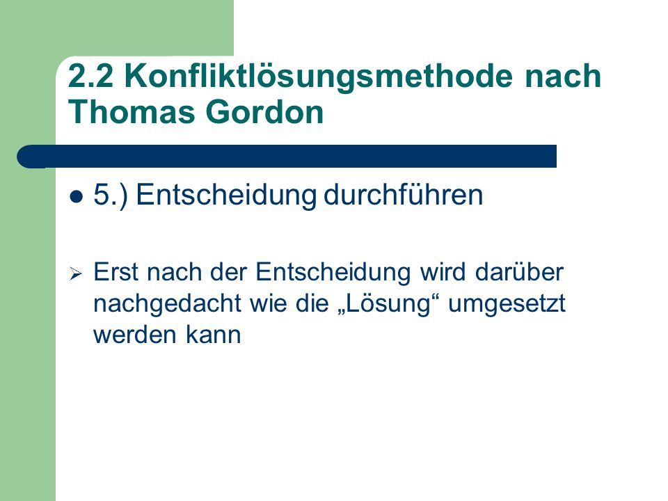 """2.2 Konfliktlösungsmethode nach Thomas Gordon 5.) Entscheidung durchführen  Erst nach der Entscheidung wird darüber nachgedacht wie die """"Lösung umgesetzt werden kann"""