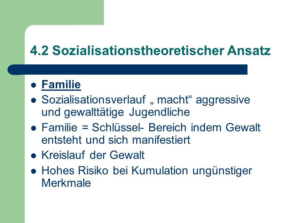 """4.2 Sozialisationstheoretischer Ansatz Familie Sozialisationsverlauf """" macht aggressive und gewalttätige Jugendliche Familie = Schlüssel- Bereich indem Gewalt entsteht und sich manifestiert Kreislauf der Gewalt Hohes Risiko bei Kumulation ungünstiger Merkmale"""