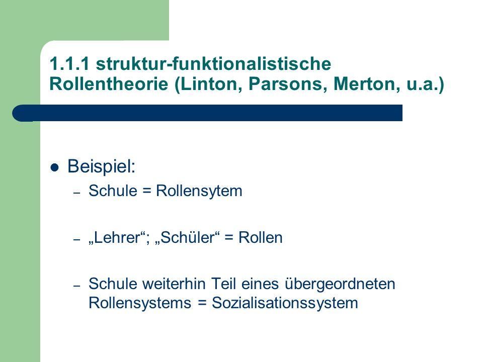 """1.1.1 struktur-funktionalistische Rollentheorie (Linton, Parsons, Merton, u.a.) Beispiel: – Schule = Rollensytem – """"Lehrer ; """"Schüler = Rollen – Schule weiterhin Teil eines übergeordneten Rollensystems = Sozialisationssystem"""