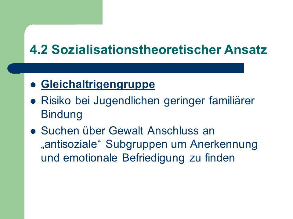"""4.2 Sozialisationstheoretischer Ansatz Gleichaltrigengruppe Risiko bei Jugendlichen geringer familiärer Bindung Suchen über Gewalt Anschluss an """"antisoziale Subgruppen um Anerkennung und emotionale Befriedigung zu finden"""