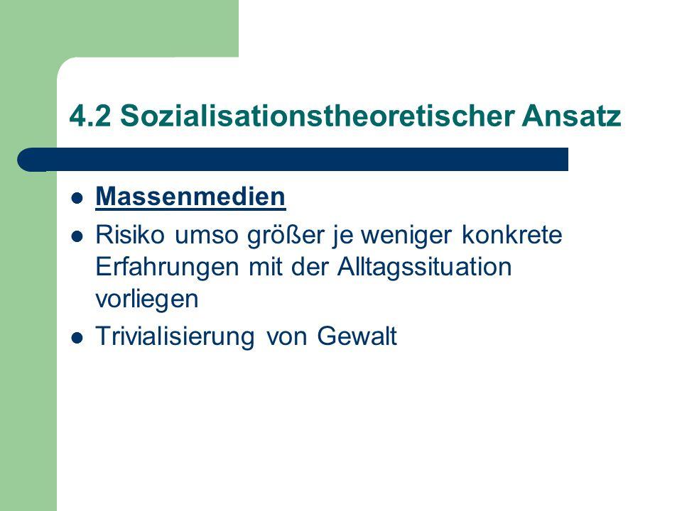 4.2 Sozialisationstheoretischer Ansatz Massenmedien Risiko umso größer je weniger konkrete Erfahrungen mit der Alltagssituation vorliegen Trivialisierung von Gewalt