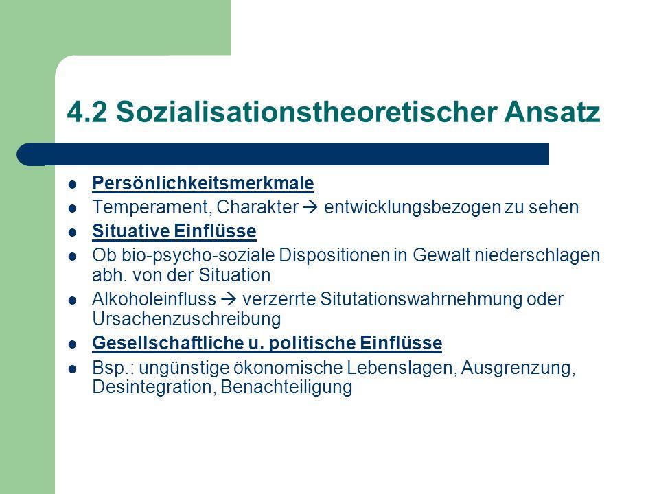 4.2 Sozialisationstheoretischer Ansatz Persönlichkeitsmerkmale Temperament, Charakter  entwicklungsbezogen zu sehen Situative Einflüsse Ob bio-psycho-soziale Dispositionen in Gewalt niederschlagen abh.