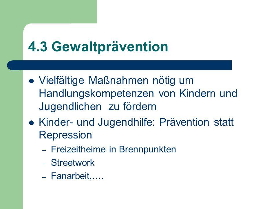 4.3 Gewaltprävention Vielfältige Maßnahmen nötig um Handlungskompetenzen von Kindern und Jugendlichen zu fördern Kinder- und Jugendhilfe: Prävention statt Repression – Freizeitheime in Brennpunkten – Streetwork – Fanarbeit,….
