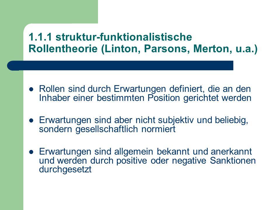1.1.1 struktur-funktionalistische Rollentheorie (Linton, Parsons, Merton, u.a.) Rollen sind durch Erwartungen definiert, die an den Inhaber einer bestimmten Position gerichtet werden Erwartungen sind aber nicht subjektiv und beliebig, sondern gesellschaftlich normiert Erwartungen sind allgemein bekannt und anerkannt und werden durch positive oder negative Sanktionen durchgesetzt