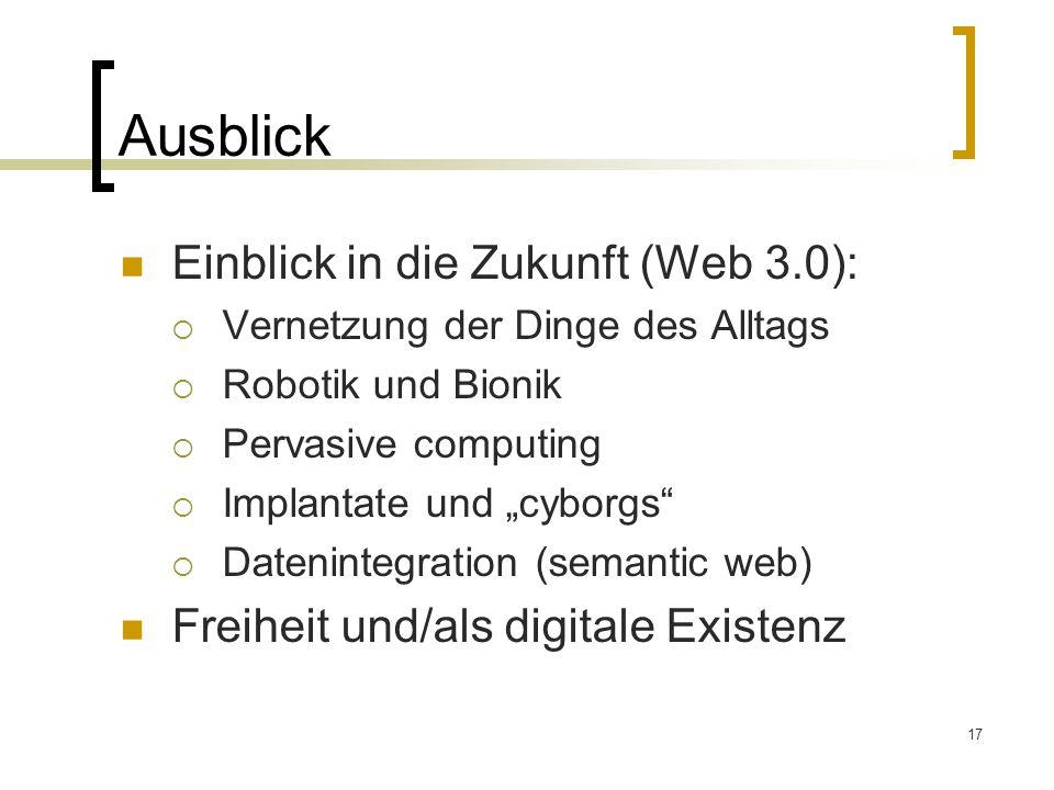 """17 Ausblick Einblick in die Zukunft (Web 3.0):  Vernetzung der Dinge des Alltags  Robotik und Bionik  Pervasive computing  Implantate und """"cyborgs  Datenintegration (semantic web) Freiheit und/als digitale Existenz"""