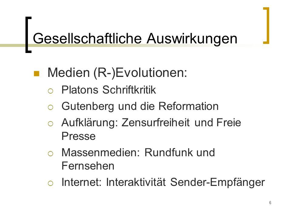 6 Gesellschaftliche Auswirkungen Medien (R-)Evolutionen:  Platons Schriftkritik  Gutenberg und die Reformation  Aufklärung: Zensurfreiheit und Freie Presse  Massenmedien: Rundfunk und Fernsehen  Internet: Interaktivität Sender-Empfänger