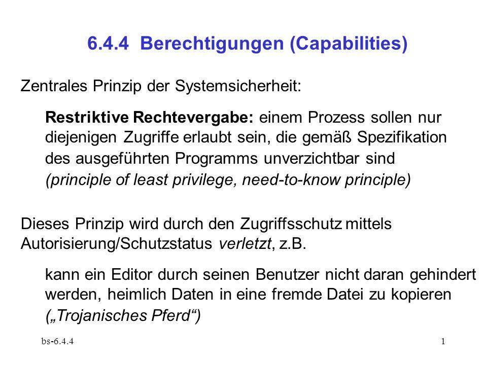 bs-6.4.412 6.4.4.3 Capability-basierter Dateischutz Implementierung  erlaubt, in Dateiverzeichnissen Berechtigungen statt interner Dateinummern unterzubringen (  kein Schutzstatus bei den Dateien!) Dateierzeugung erfordert Besitz einer entsprechenden Berechtigung für das Dateisystem: fileCap = create(fileServerCap,..)