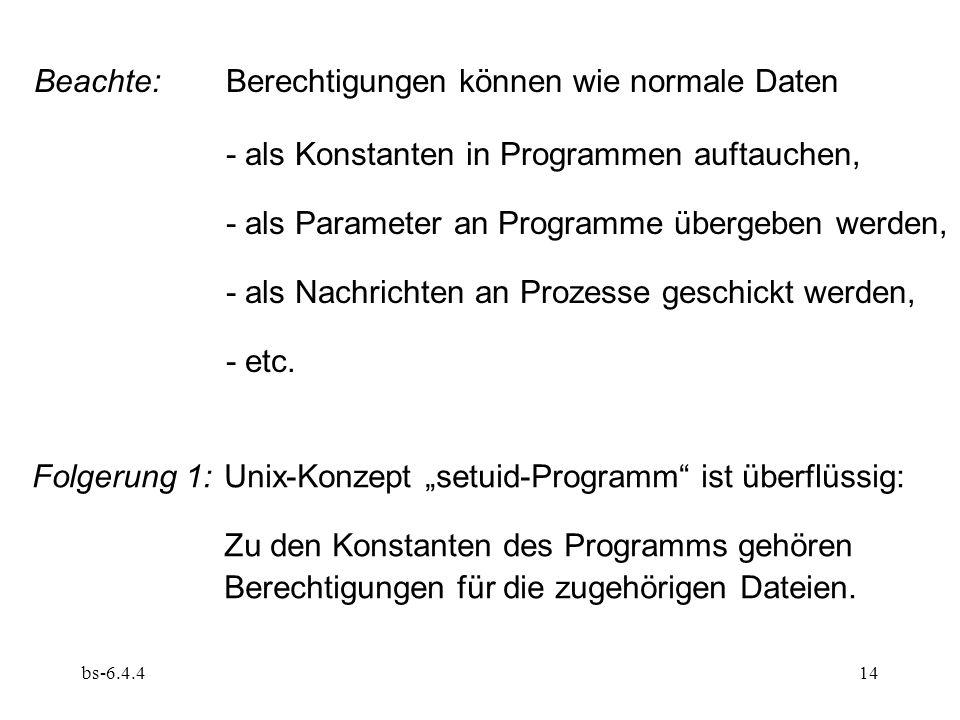 bs-6.4.414 Beachte:Berechtigungen können wie normale Daten - als Konstanten in Programmen auftauchen, - als Parameter an Programme übergeben werden, -