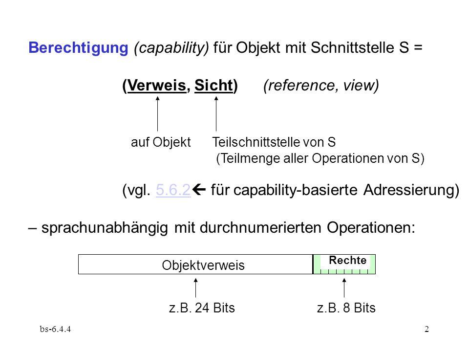 """bs-6.4.43 Konzeptionell ist eine Berechtigung ein abstrakter Datenwert vom Typ Capability, also nur durch bestimmte Operationen manipulierbar (""""fälschungssicher , unforgeable): Erzeugen (bei Objekterzeugung) Kopieren/Weitergabe Weitergabe mit Rechte-Einschränkung (restriction) Weitergabe mit Rechte-Erweiterung (amplification) Entzug (revocation) Löschen (durch Überschreiben, z.B."""