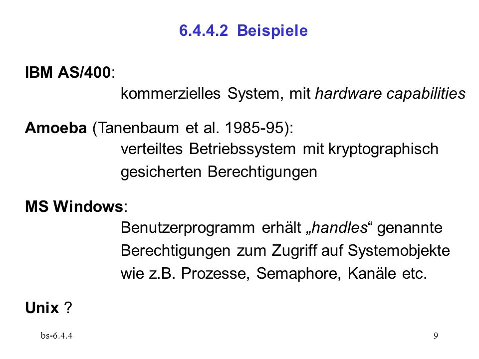 bs-6.4.49 6.4.4.2 Beispiele IBM AS/400: kommerzielles System, mit hardware capabilities Amoeba (Tanenbaum et al. 1985-95): verteiltes Betriebssystem m