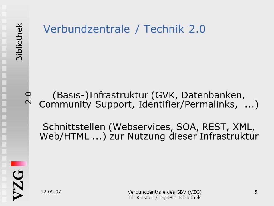 Bibliothek2.0 VZG 12.09.07 Verbundzentrale des GBV (VZG)  Till Kinstler / Digitale Bibliothek 5 Verbundzentrale / Technik 2.0 (Basis-)Infrastruktur (GVK, Datenbanken, Community Support, Identifier/Permalinks,...)  Schnittstellen (Webservices, SOA, REST, XML , Web/HTML...) zur Nutzung dieser Infrastruktur