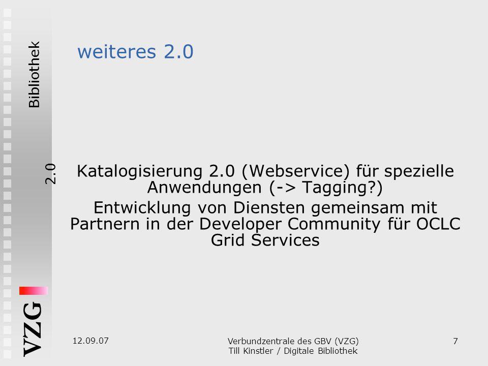 Bibliothek2.0 VZG 12.09.07 Verbundzentrale des GBV (VZG)  Till Kinstler / Digitale Bibliothek 7 weiteres 2.0 Katalogisierung 2.0 (Webservice)  für spezielle Anwendungen (-> Tagging )  Entwicklung von Diensten gemeinsam mit Partnern in der Developer Community für OCLC Grid Services