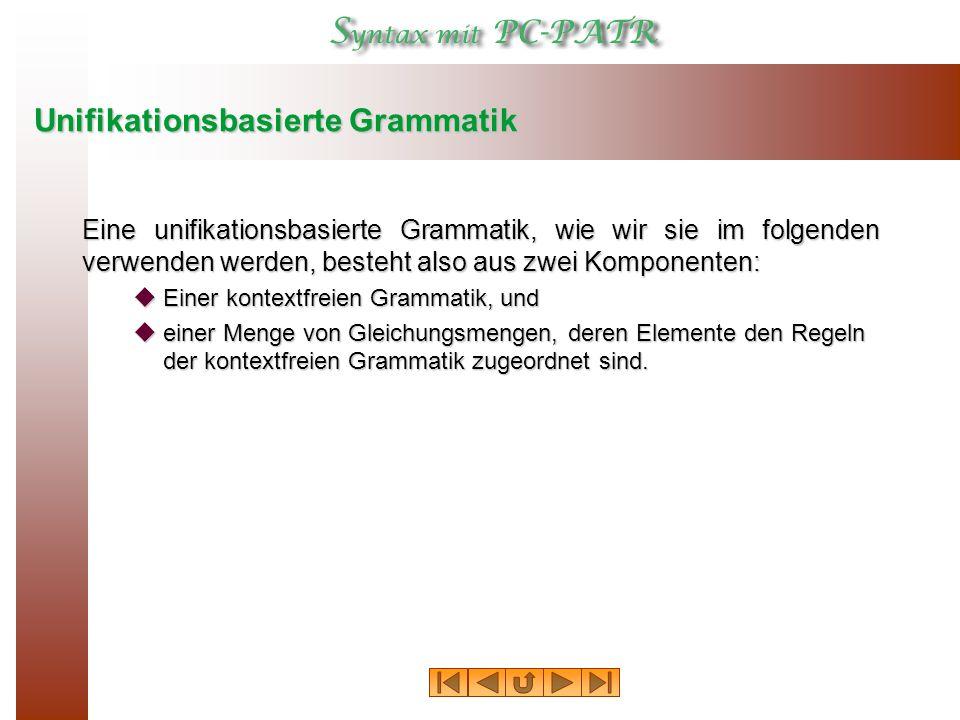 Unifikationsbasierte Grammatik Eine unifikationsbasierte Grammatik, wie wir sie im folgenden verwenden werden, besteht also aus zwei Komponenten:  Einer kontextfreien Grammatik, und  einer Menge von Gleichungsmengen, deren Elemente den Regeln der kontextfreien Grammatik zugeordnet sind.