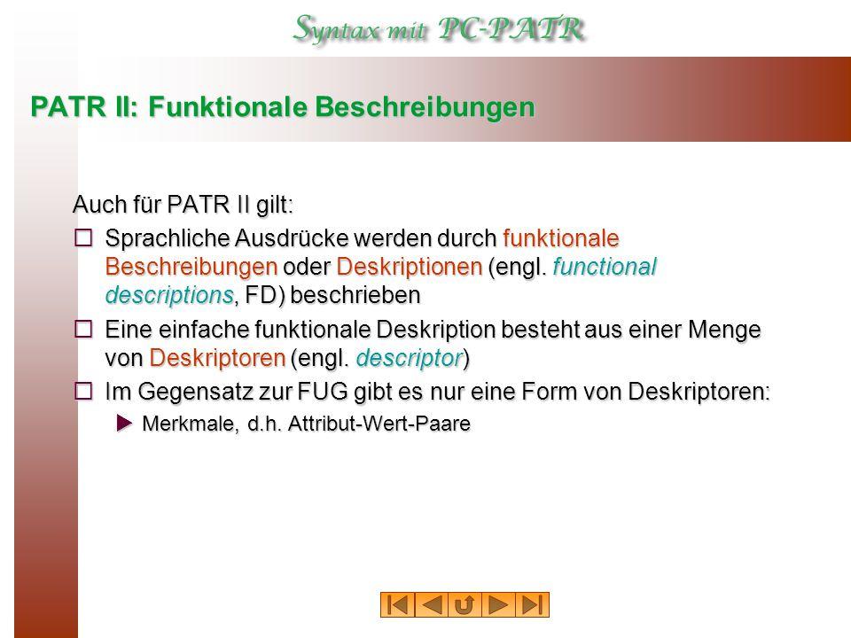 PATR II: Funktionale Beschreibungen Auch für PATR II gilt:  Sprachliche Ausdrücke werden durch funktionale Beschreibungen oder Deskriptionen (engl.
