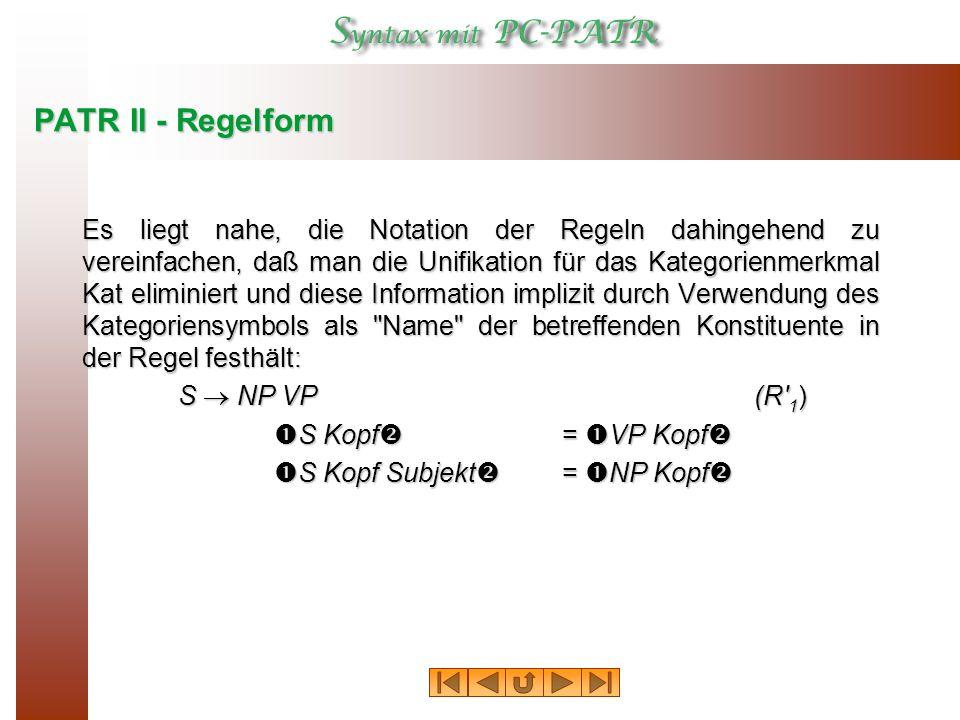PATR II - Regelform Es liegt nahe, die Notation der Regeln dahingehend zu vereinfachen, daß man die Unifikation für das Kategorienmerkmal Kat eliminiert und diese Information implizit durch Verwendung des Kategoriensymbols als Name der betreffenden Konstituente in der Regel festhält: S  NP VP(R 1 )  S Kopf  =  VP Kopf   S Kopf Subjekt  =  NP Kopf 