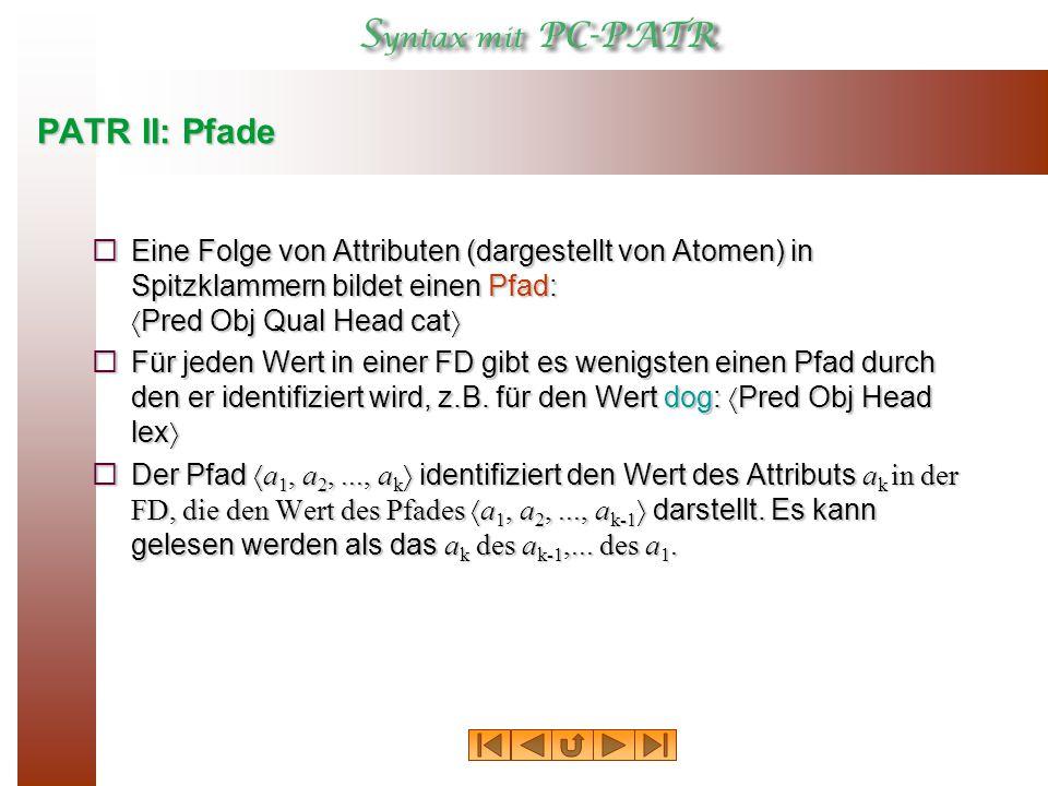 PATR II: Pfade  Eine Folge von Attributen (dargestellt von Atomen) in Spitzklammern bildet einen Pfad:  Pred Obj Qual Head cat   Für jeden Wert in einer FD gibt es wenigsten einen Pfad durch den er identifiziert wird, z.B.
