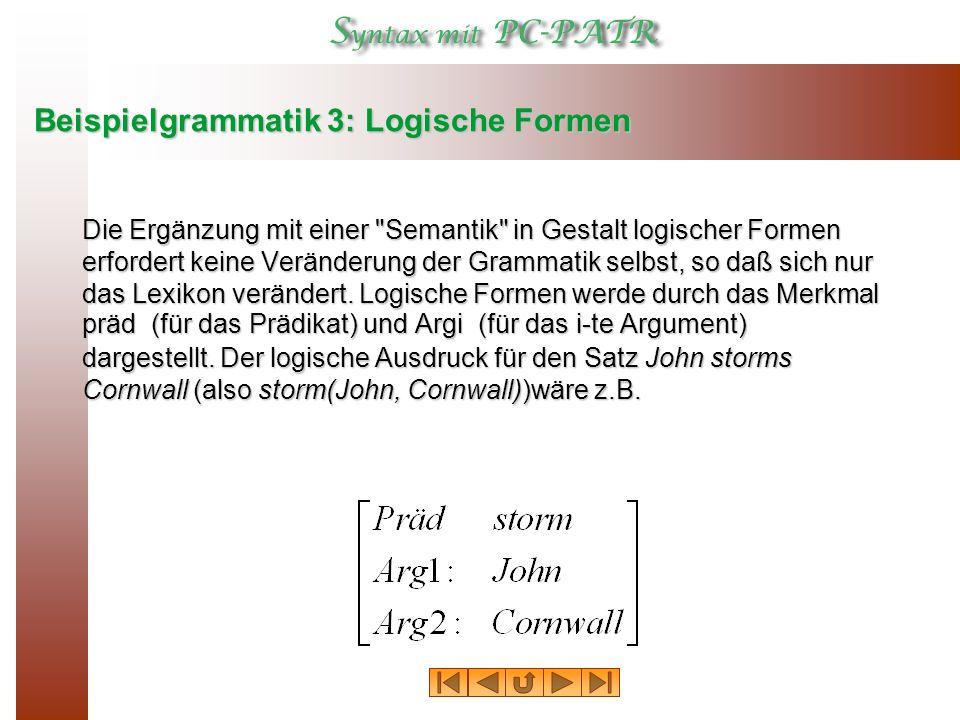Beispielgrammatik 3: Logische Formen Die Ergänzung mit einer Semantik in Gestalt logischer Formen erfordert keine Veränderung der Grammatik selbst, so daß sich nur das Lexikon verändert.