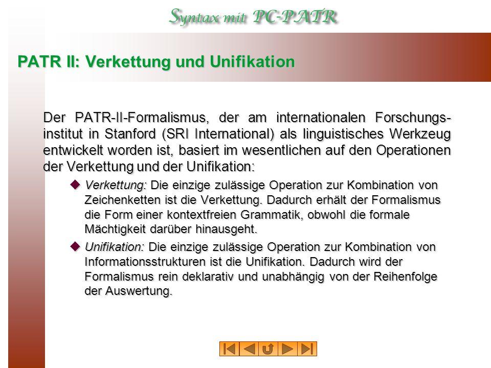 PATR II: Verkettung und Unifikation Der PATR ‑ II-Formalismus, der am internationalen Forschungs- institut in Stanford (SRI International) als linguistisches Werkzeug entwickelt worden ist, basiert im wesentlichen auf den Operationen der Verkettung und der Unifikation:  Verkettung: Die einzige zulässige Operation zur Kombination von Zeichenketten ist die Verkettung.