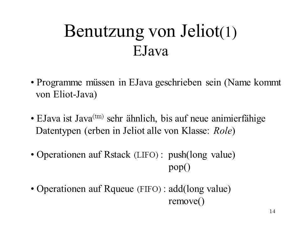 14 Benutzung von Jeliot (1) EJava Programme müssen in EJava geschrieben sein (Name kommt von Eliot-Java) EJava ist Java (tm) sehr ähnlich, bis auf neue animierfähige Datentypen (erben in Jeliot alle von Klasse: Role) Operationen auf Rstack (LIFO) : push(long value) pop() Operationen auf Rqueue (FIFO) : add(long value) remove()