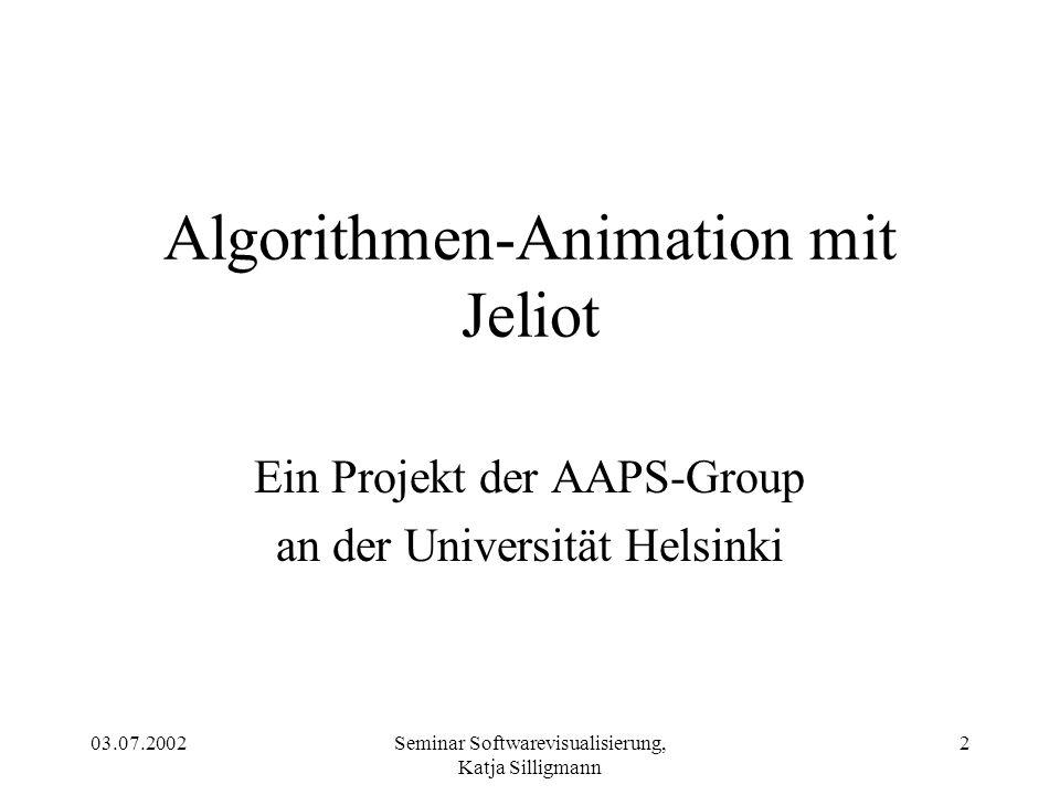 03.07.2002Seminar Softwarevisualisierung, Katja Silligmann 2 Algorithmen-Animation mit Jeliot Ein Projekt der AAPS-Group an der Universität Helsinki
