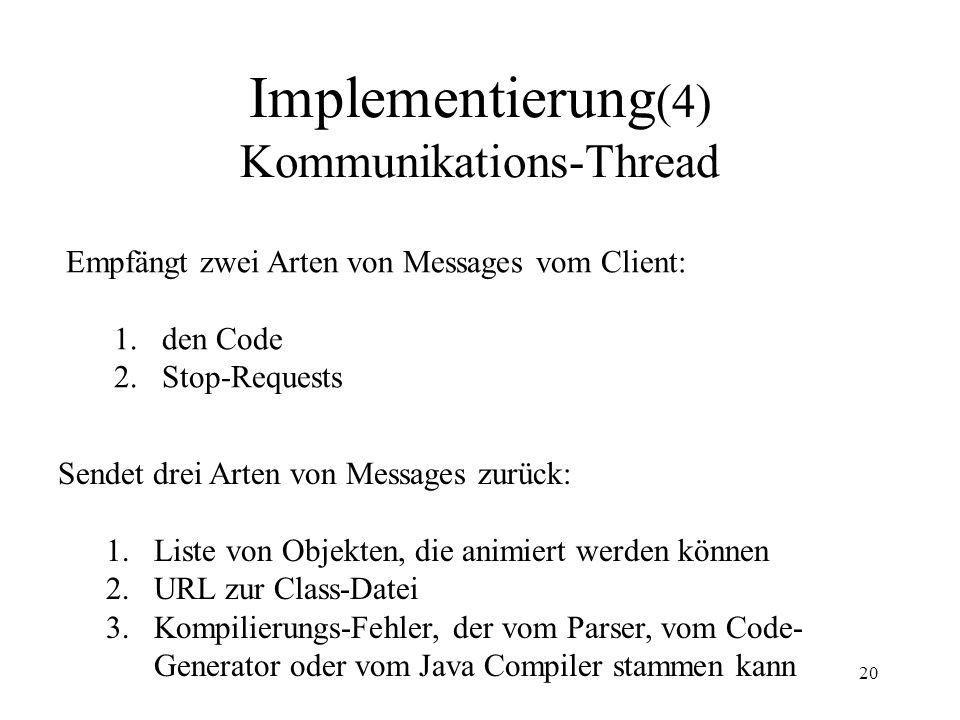 20 Implementierung (4) Kommunikations-Thread Empfängt zwei Arten von Messages vom Client: 1.den Code 2.Stop-Requests Sendet drei Arten von Messages zurück: 1.Liste von Objekten, die animiert werden können 2.URL zur Class-Datei 3.Kompilierungs-Fehler, der vom Parser, vom Code- Generator oder vom Java Compiler stammen kann