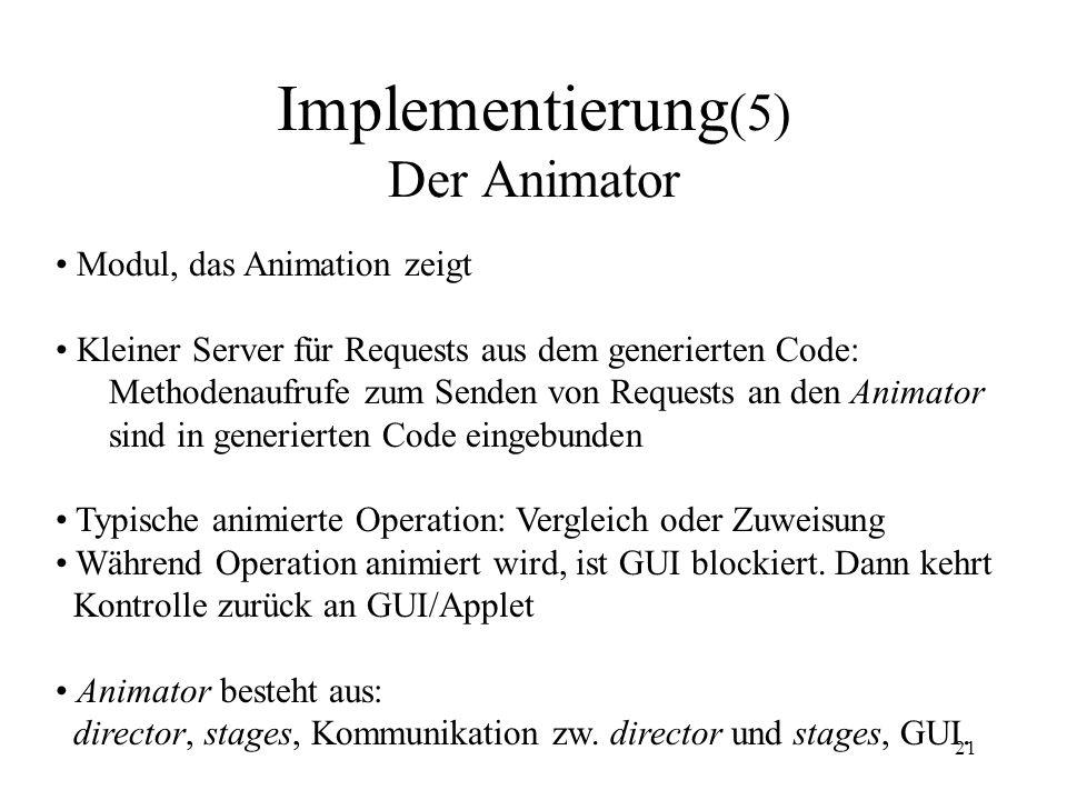 21 Implementierung (5) Der Animator Modul, das Animation zeigt Kleiner Server für Requests aus dem generierten Code: Methodenaufrufe zum Senden von Requests an den Animator sind in generierten Code eingebunden Typische animierte Operation: Vergleich oder Zuweisung Während Operation animiert wird, ist GUI blockiert.