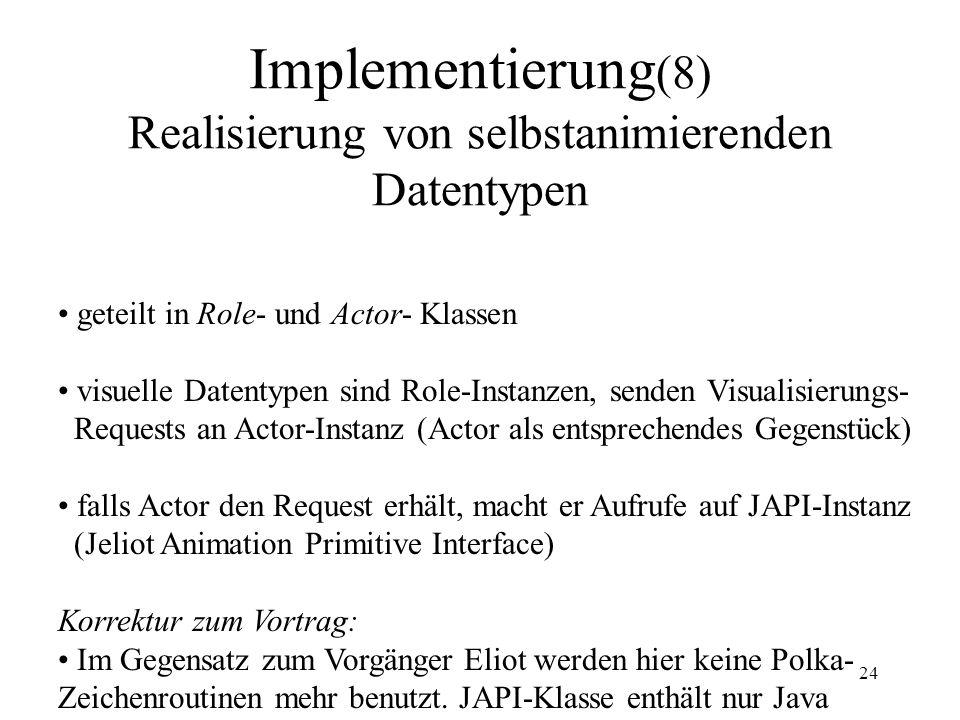 24 Implementierung (8) Realisierung von selbstanimierenden Datentypen geteilt in Role- und Actor- Klassen visuelle Datentypen sind Role-Instanzen, senden Visualisierungs- Requests an Actor-Instanz (Actor als entsprechendes Gegenstück) falls Actor den Request erhält, macht er Aufrufe auf JAPI-Instanz (Jeliot Animation Primitive Interface) Korrektur zum Vortrag: Im Gegensatz zum Vorgänger Eliot werden hier keine Polka- Zeichenroutinen mehr benutzt.