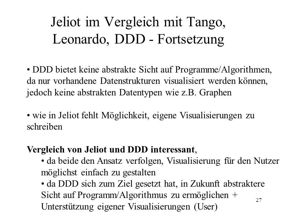 27 Jeliot im Vergleich mit Tango, Leonardo, DDD - Fortsetzung DDD bietet keine abstrakte Sicht auf Programme/Algorithmen, da nur vorhandene Datenstrukturen visualisiert werden können, jedoch keine abstrakten Datentypen wie z.B.
