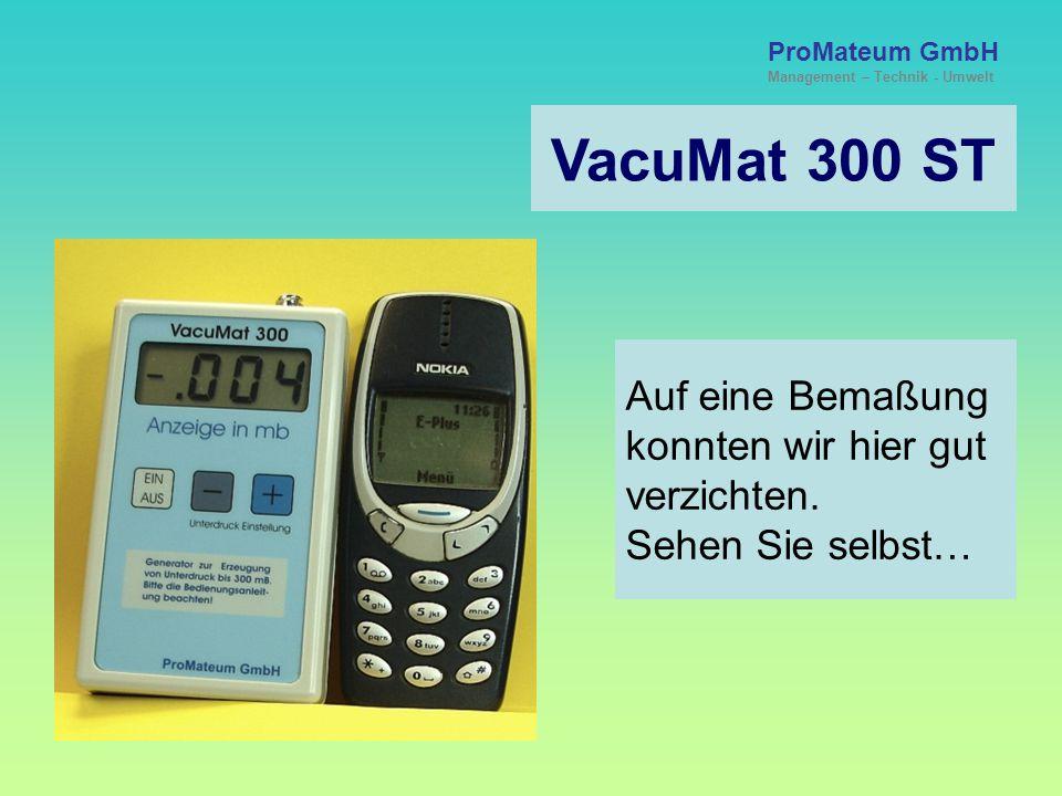 VacuMat 300 ST ProMateum GmbH Management – Technik - Umwelt §§ - Rechtliches - §§ Die Anwendung des VacuMat 300 erfolgt grundsätzlich und ausschließlich im Verantwortungsbereich des Anwenders.