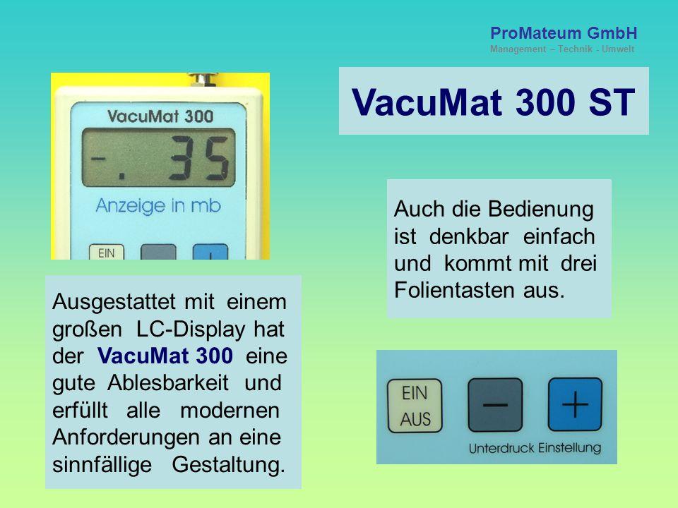 ProMateum GmbH Management – Technik - Umwelt VacuMat 300 ST Ausgestattet mit einem großen LC-Display hat der VacuMat 300 eine gute Ablesbarkeit und erfüllt alle modernen Anforderungen an eine sinnfällige Gestaltung.