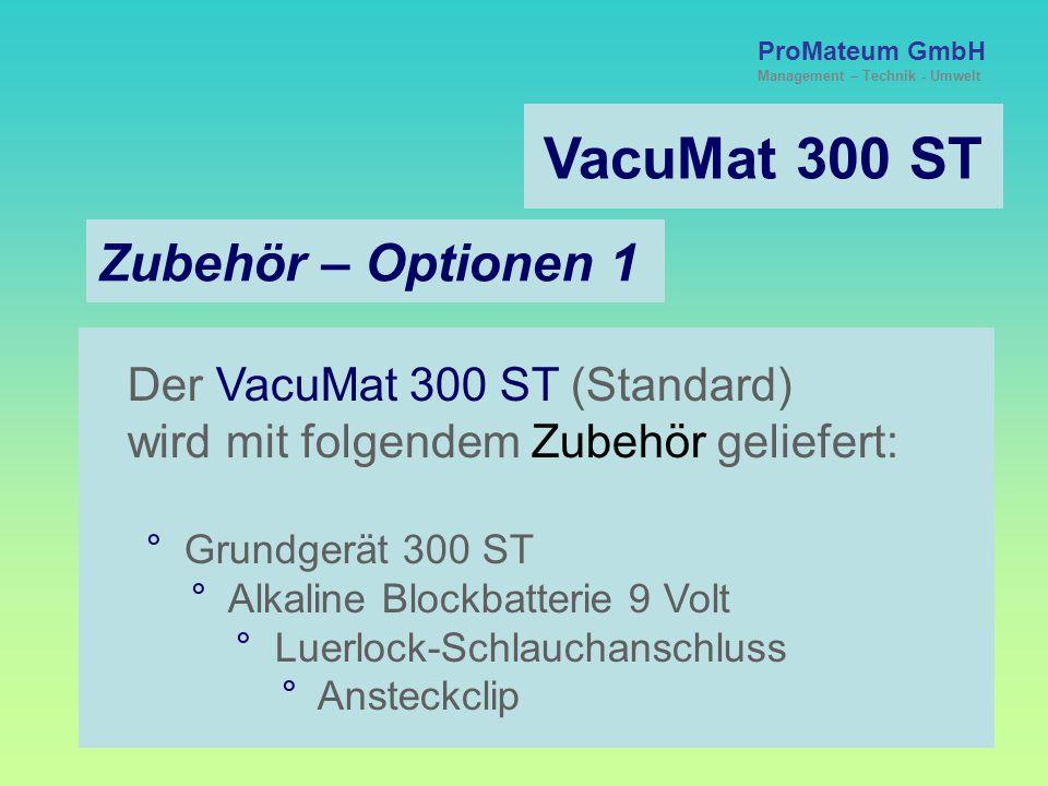 ProMateum GmbH Management – Technik - Umwelt VacuMat 300 ST Zubehör – Optionen 1 Der VacuMat 300 ST (Standard) wird mit folgendem Zubehör geliefert: ° Grundgerät 300 ST ° Alkaline Blockbatterie 9 Volt ° Luerlock-Schlauchanschluss ° Ansteckclip