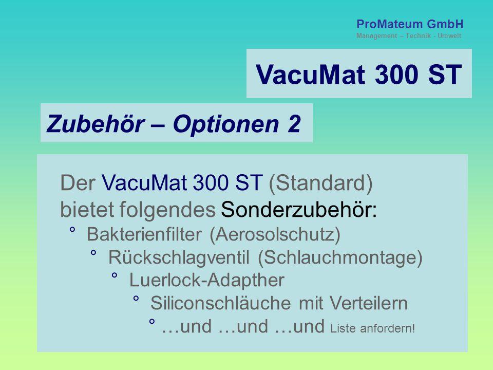 ProMateum GmbH Management – Technik - Umwelt VacuMat 300 ST Zubehör – Optionen 2 Der VacuMat 300 ST (Standard) bietet folgendes Sonderzubehör: ° Bakterienfilter (Aerosolschutz) ° Rückschlagventil (Schlauchmontage) ° Luerlock-Adapther ° Siliconschläuche mit Verteilern ° …und …und …und Liste anfordern!