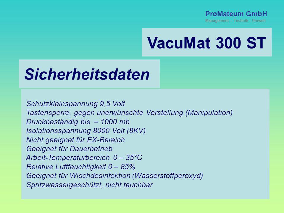 ProMateum GmbH Management – Technik - Umwelt VacuMat 300 ST Sicherheitsdaten Schutzkleinspannung 9,5 Volt Tastensperre, gegen unerwünschte Verstellung (Manipulation) Druckbeständig bis – 1000 mb Isolationsspannung 8000 Volt (8KV) Nicht geeignet für EX-Bereich Geeignet für Dauerbetrieb Arbeit-Temperaturbereich 0 – 35°C Relative Luftfeuchtigkeit 0 – 85% Geeignet für Wischdesinfektion (Wasserstoffperoxyd) Spritzwassergeschützt, nicht tauchbar