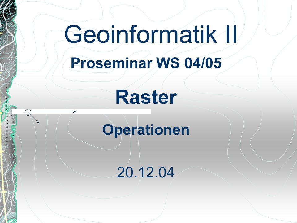 Geoinformatik II Proseminar WS 04/05 Raster Operationen 20.12.04