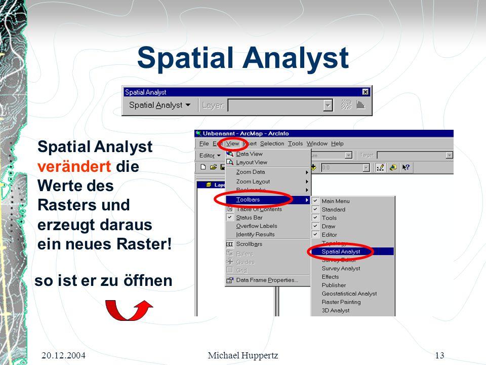 20.12.2004Michael Huppertz13 Spatial Analyst Spatial Analyst verändert die Werte des Rasters und erzeugt daraus ein neues Raster! so ist er zu öffnen