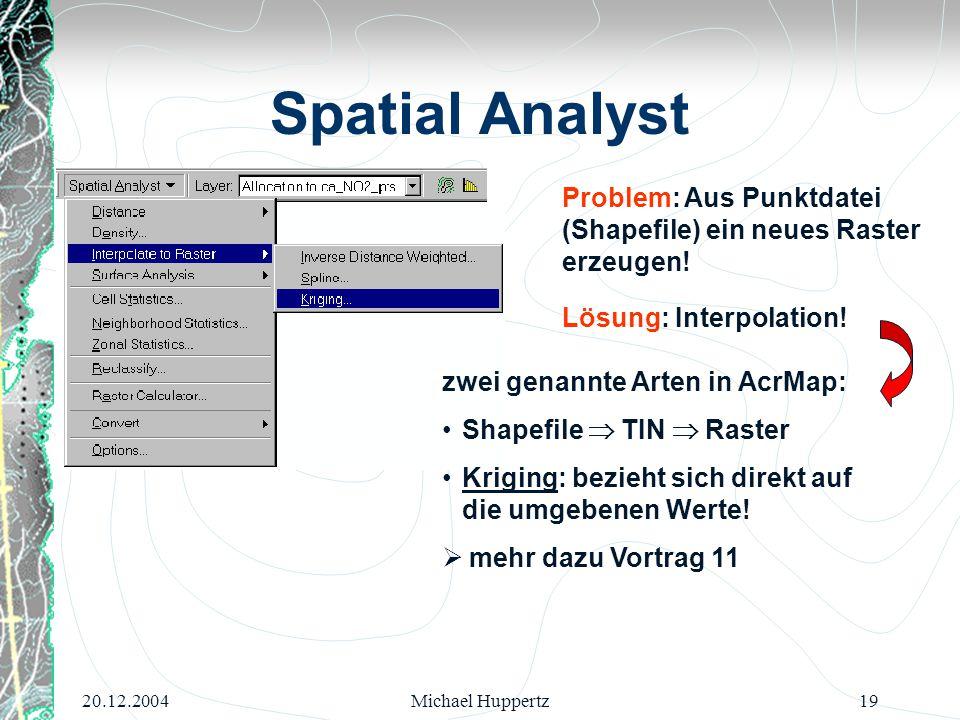 20.12.2004Michael Huppertz19 Spatial Analyst Problem: Aus Punktdatei (Shapefile) ein neues Raster erzeugen! Lösung: Interpolation! zwei genannte Arten