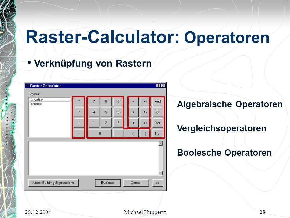 20.12.2004Michael Huppertz28 Algebraische Operatoren Boolesche Operatoren Vergleichsoperatoren Verknüpfung von Rastern Raster-Calculator: Operatoren